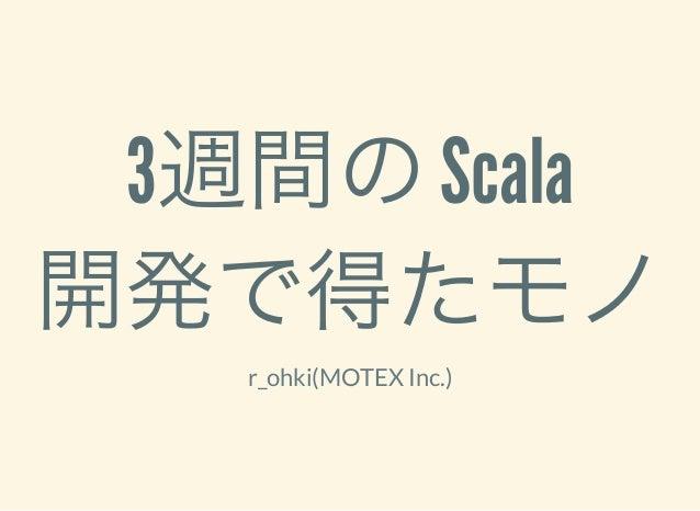3週間のScala 開発で得たモノr_ohki(MOTEX Inc.)