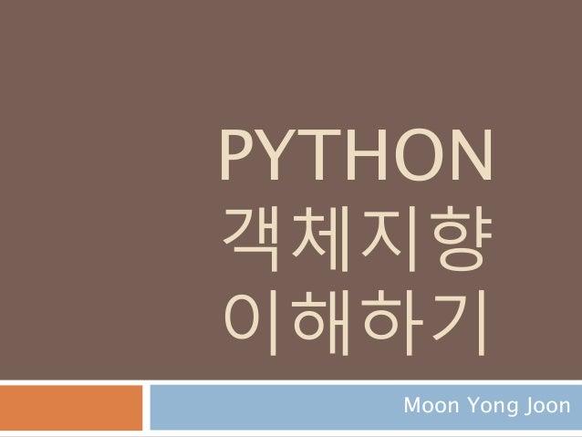 PYTHON 객체지향 이해하기 Moon Yong Joon