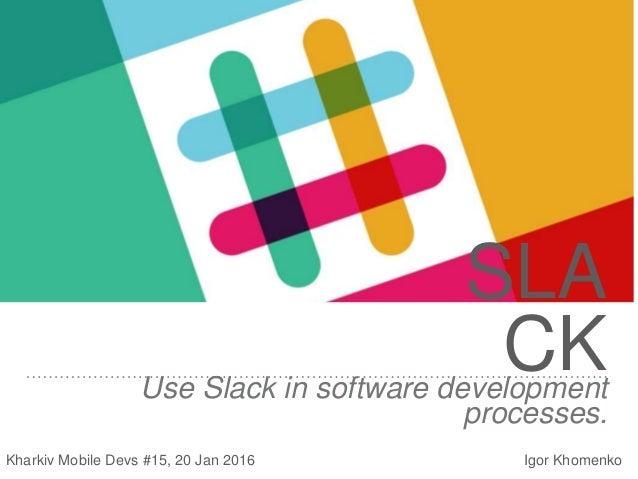 SLA CKUse Slack in software development processes. Kharkiv Mobile Devs #15, 20 Jan 2016 Igor Khomenko