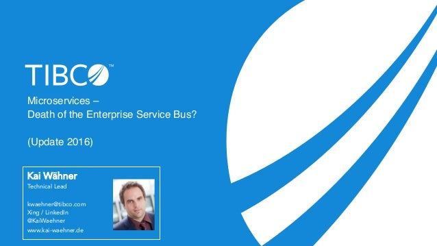 Microservices – Death of the Enterprise Service Bus? (Update 2016) Kai Wähner Technical Lead kwaehner@tibco.com Xing / Lin...