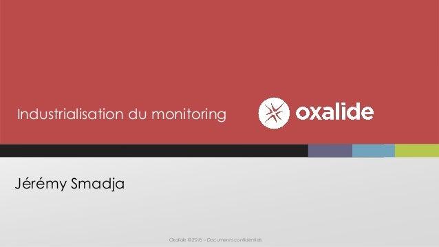 Oxalide © 2016 – Documents confidentiels Jérémy Smadja Industrialisation du monitoring