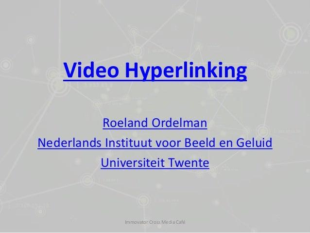 Video Hyperlinking Roeland Ordelman Nederlands Instituut voor Beeld en Geluid Universiteit Twente Immovator Cross Media Ca...