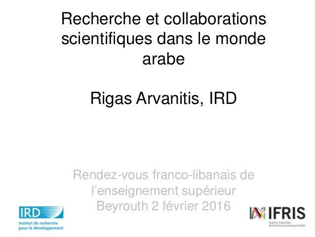 Recherche et collaborations scientifiques dans le monde arabe Rigas Arvanitis, IRD Rendez-vous franco-libanais de l'enseig...