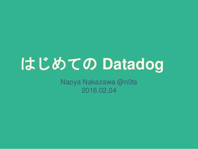 はじめての Datadog Naoya Nakazawa @n0ts 2016.02.04