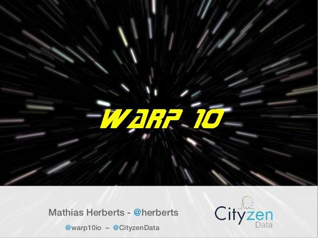 Warp 10 Mathias Herberts - @herberts @warp10io – @CityzenData