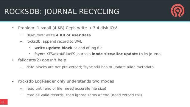 13 ROCKSDB: JOURNAL RECYCLING ● Problem: 1 small (4 KB) Ceph write → 3-4 disk IOs! – BlueStore: write 4 KB of user data – ...