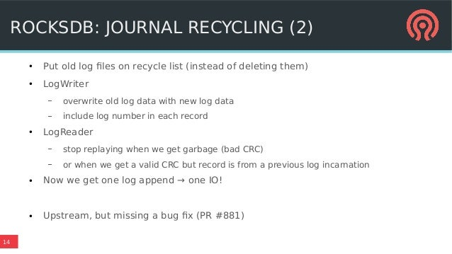 14 ROCKSDB: JOURNAL RECYCLING (2) ● Put old log files on recycle list (instead of deleting them) ● LogWriter – overwrite o...