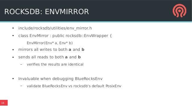 16 ROCKSDB: ENVMIRROR ● include/rocksdb/utilities/env_mirror.h ● class EnvMirror : public rocksdb::EnvWrapper { EnvMirror(...