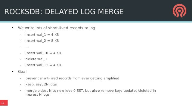 17 ROCKSDB: DELAYED LOG MERGE ● We write lots of short-lived records to log – insert wal_1 = 4 KB – insert wal_2 = 8 KB – ...