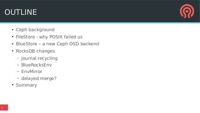2 OUTLINE ● Ceph background ● FileStore - why POSIX failed us ● BlueStore – a new Ceph OSD backend ● RocksDB changes – jou...