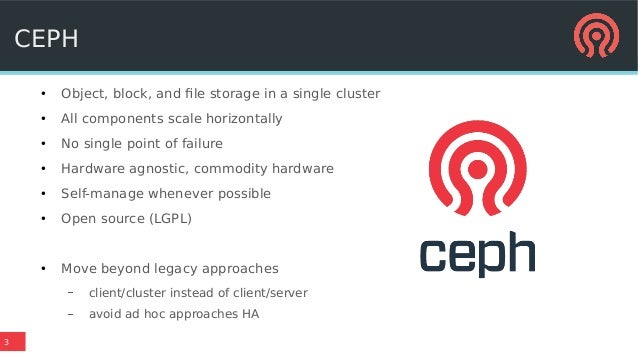 3 CEPH ● Object, block, and file storage in a single cluster ● All components scale horizontally ● No single point of fail...