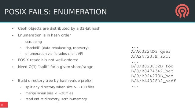 """8 POSIX FAILS: ENUMERATION ● Ceph objects are distributed by a 32-bit hash ● Enumeration is in hash order – scrubbing – """"b..."""