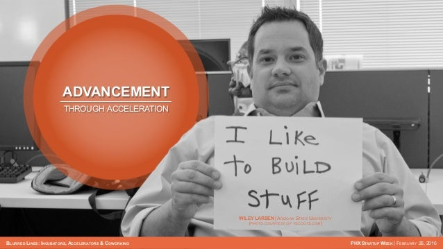 BLURRED LINES: INCUBATORS, ACCELERATORS & COWORKING PHX STARTUP WEEK   FEBRUARY 26, 2016 ADVANCEMENT THROUGH ACCELERATION ...