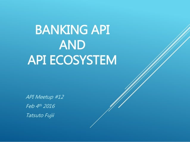 BANKING API AND API ECOSYSTEM API Meetup #12 Feb 4th 2016 Tatsuto Fujii