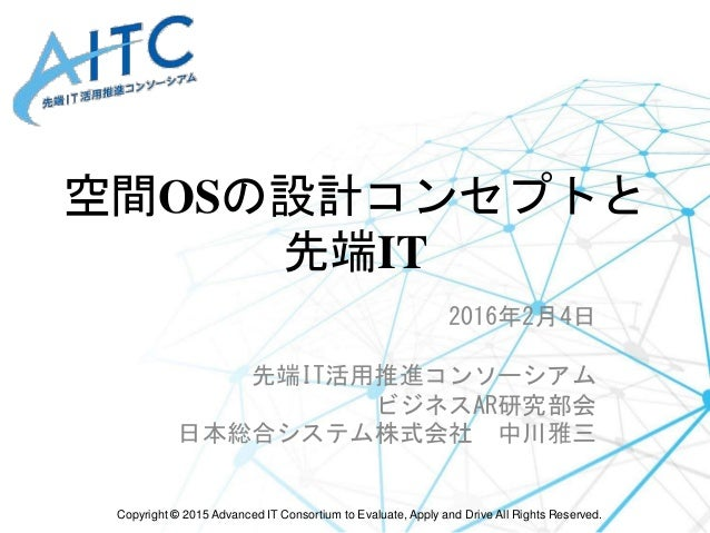 Copyright © 2015 Advanced IT Consortium to Evaluate, Apply and Drive All Rights Reserved. 空間OSの設計コンセプトと 先端IT 2016年2月4日 先端I...
