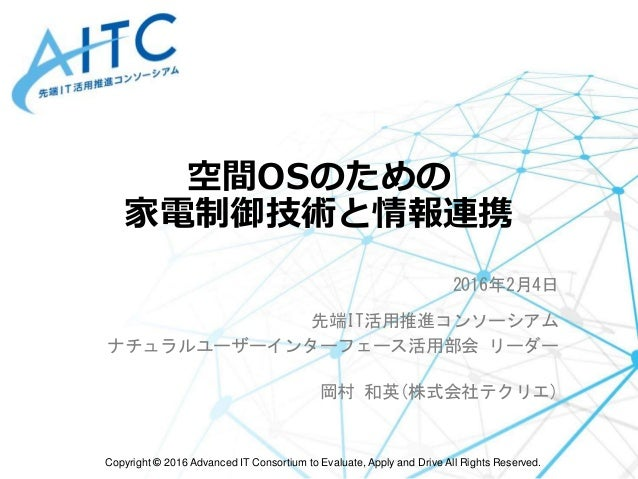 Copyright © 2016 Advanced IT Consortium to Evaluate, Apply and Drive All Rights Reserved. 空間OSのための 家電制御技術と情報連携 2016年2月4日 先...