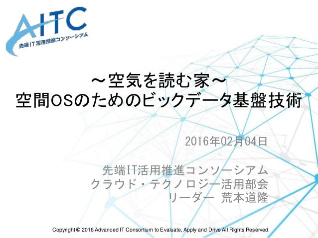 Copyright © 2016 Advanced IT Consortium to Evaluate, Apply and Drive All Rights Reserved. ~空気を読む家~ 空間OSのためのビックデータ基盤技術 2016...