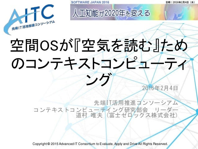 Copyright © 2015 Advanced IT Consortium to Evaluate, Apply and Drive All Rights Reserved. 空間OSが『空気を読む』ため のコンテキストコンピューティ ング...