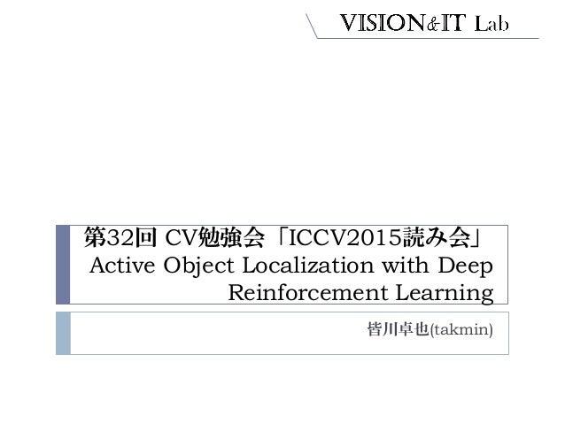 第32回 CV勉強会「ICCV2015読み会」 Active Object Localization with Deep Reinforcement Learning 皆川卓也(takmin)