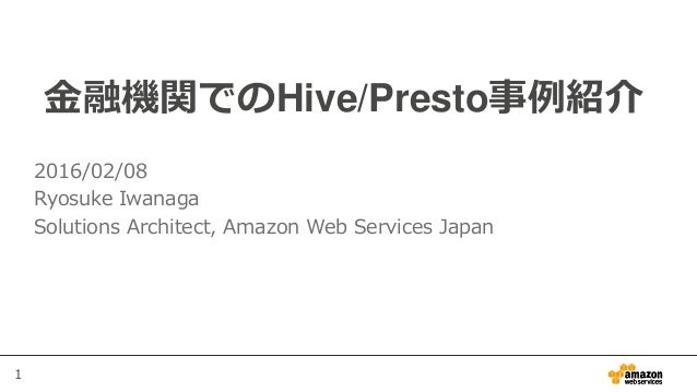 1 金融機関でのHive/Presto事例紹介 2016/02/08 Ryosuke Iwanaga Solutions Architect, Amazon Web Services Japan
