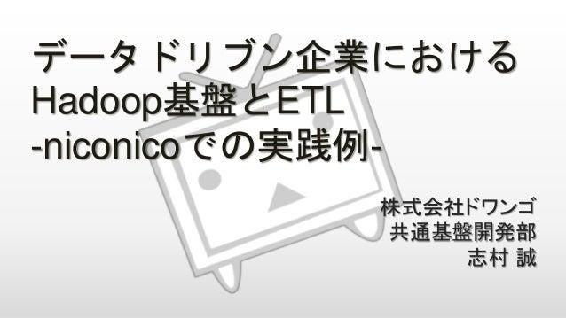 データドリブン企業における Hadoop基盤とETL -niconicoでの実践例- 株式会社ドワンゴ 共通基盤開発部 志村 誠