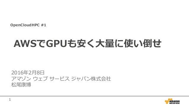 1 OpenCloudHPC #1 AWSでGPUも安く大量に使い倒せ 2016年2月8日 アマゾン ウェブ サービス ジャパン株式会社 松尾康博