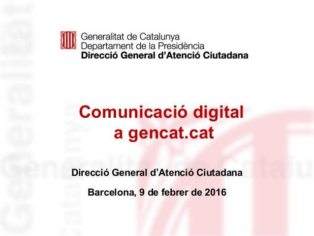 Comunicació digital a gencat.cat Direcció General d'Atenció Ciutadana Barcelona, 9 de febrer de 2016