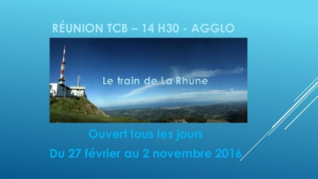 RÉUNION TCB – 14 H30 - AGGLO Ouvert tous les jours Du 27 février au 2 novembre 2016 Le train de La Rhune