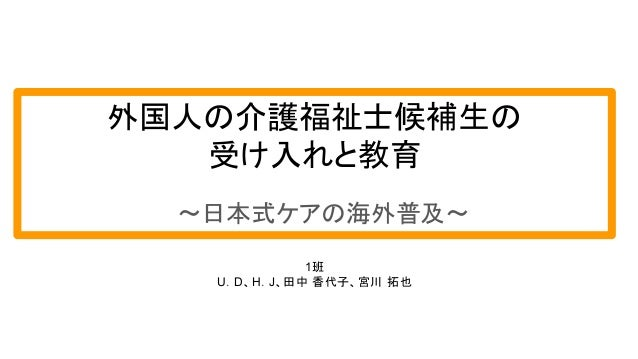 外国人の介護福祉士候補生の 受け入れと教育 〜日本式ケアの海外普及〜 1班 U.D、H.J、田中 香代子、宮川 拓也