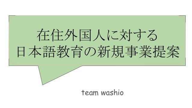 在住外国人に対する 日本語教育の新規事業提案 team washio