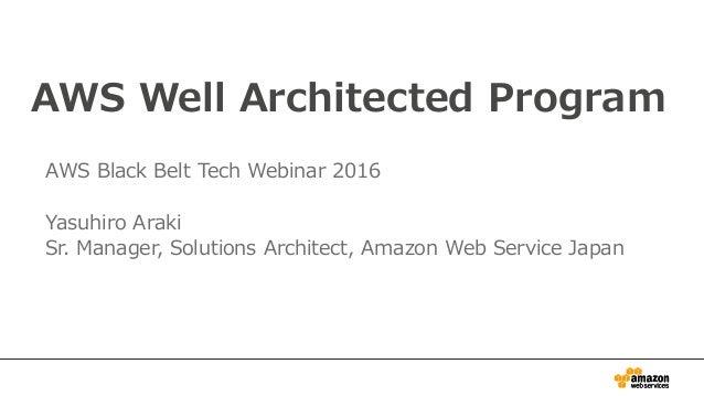 AWS Well Architected Program AWS Black Belt Tech Webinar 2016 Yasuhiro Araki Sr. Manager, Solutions Architect, Amazon Web ...