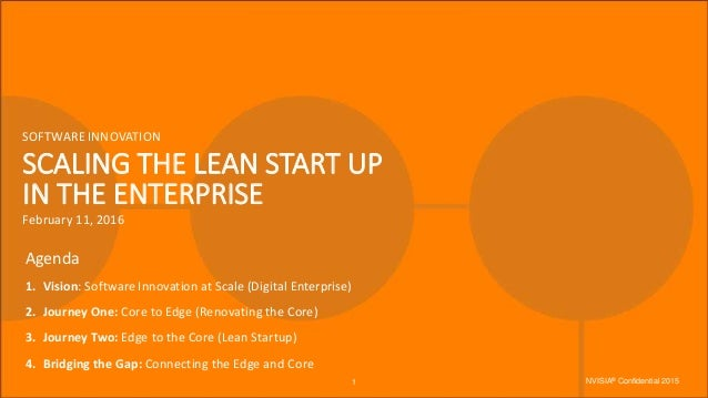 SCALING THE LEAN START UP IN THE ENTERPRISE SOFTWARE INNOVATION February 11, 2016 Agenda 1. Vision: Software Innovation at...