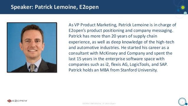 E2OPEN CONFIDENTIAL | © 2016 E2open 2 Speaker: Patrick Lemoine, E2open As VP Product Marketing, Patrick Lemoine is in char...