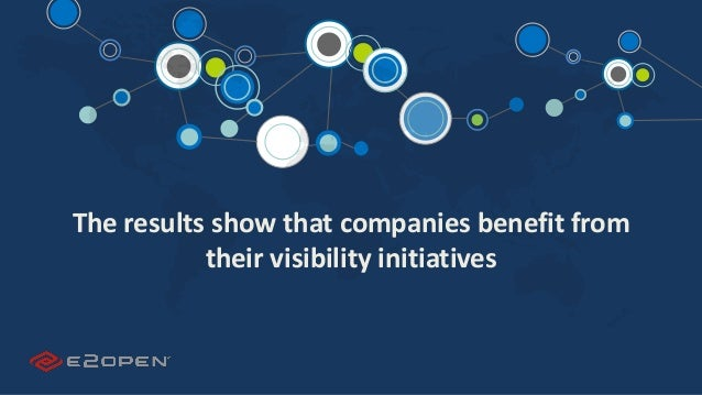 E2OPEN CONFIDENTIAL | © 2016 E2open 5 The results show that companies benefit from their visibility initiatives