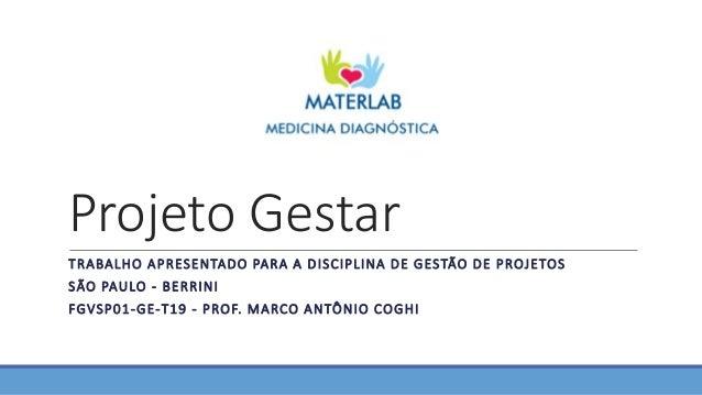 Projeto Gestar TRABALHO APRESENTADO PARA A DISCIPLINA DE GESTÃO DE PROJETOS SÃO PAULO - BERRINI FGVSP01-GE-T19 - PROF. MAR...