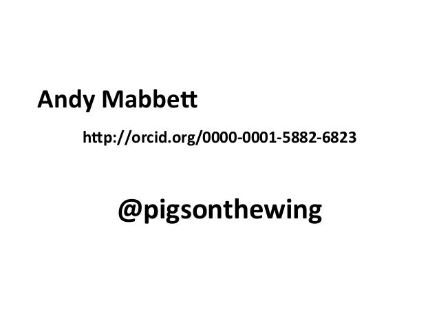 Andy	   Mabbe* h*p://orcid.org/0000-­‐0001-­‐5882-­‐6823 @pigsonthewing