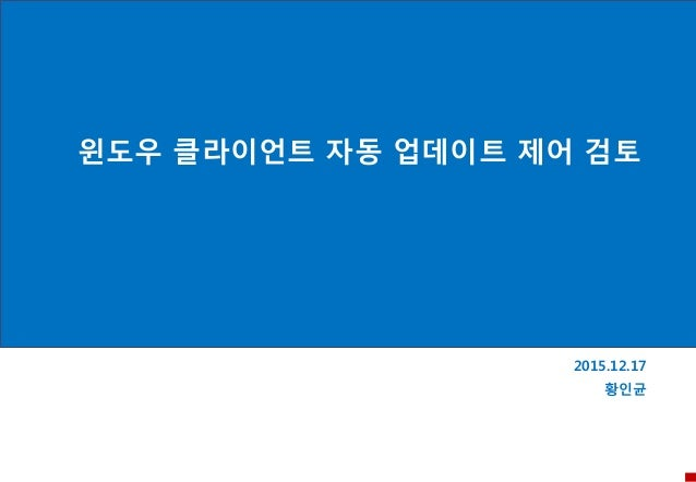 윈도우 클라이언트 자동 업데이트 제어 검토 2015.12.17 황인균