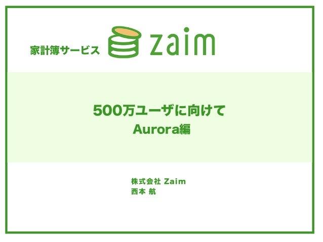 家計簿サービス 株式会社 Zaim 西本 航 500万ユーザに向けて Aurora編