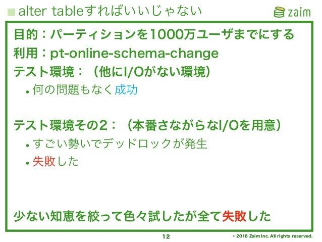 © 2016 Zaim Inc. All rights reserved. alter tableすればいいじゃない 12 目的:パーティションを1000万ユーザまでにする 利用:pt-online-schema-change テスト環境:(他...