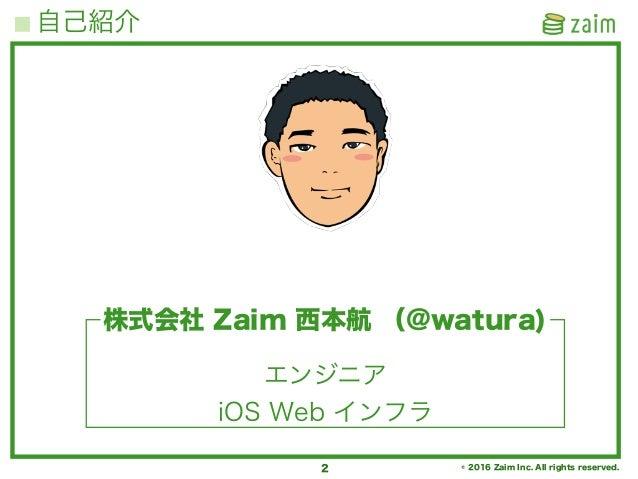 © 2016 Zaim Inc. All rights reserved. 自己紹介 2 エンジニア iOS Web インフラ 株式会社 Zaim 西本航 (@watura)