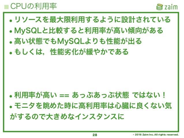 © 2016 Zaim Inc. All rights reserved. CPUの利用率 28 •リソースを最大限利用するように設計されている •MySQLと比較すると利用率が高い傾向がある •高い状態でもMySQLよりも性能が出る •もしく...