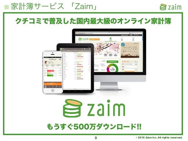© 2016 Zaim Inc. All rights reserved. 家計簿サービス 「Zaim」 3 クチコミで普及した国内最大級のオンライン家計簿 もうすぐ500万ダウンロード!!