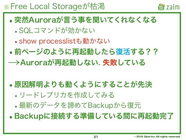 © 2016 Zaim Inc. All rights reserved. Free Local Storageが枯渇 31 •突然Auroraが言う事を聞いてくれなくなる •SQLコマンドが効かない •show processlistも動かな...
