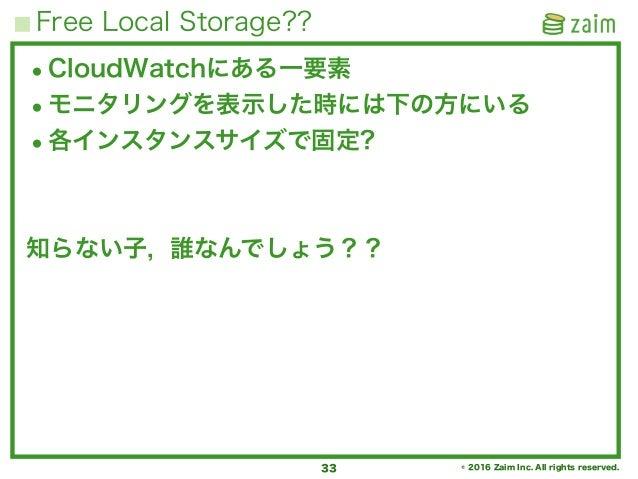 © 2016 Zaim Inc. All rights reserved. Free Local Storage?? 33 •CloudWatchにある一要素 •モニタリングを表示した時には下の方にいる •各インスタンスサイズで固定? 知らない...