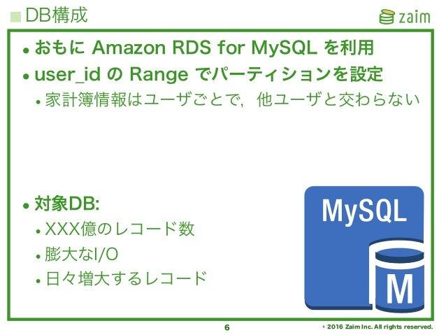 © 2016 Zaim Inc. All rights reserved. DB構成 6 •おもに Amazon RDS for MySQL を利用 •user_id の Range でパーティションを設定 •家計簿情報はユーザごとで,他ユーザ...