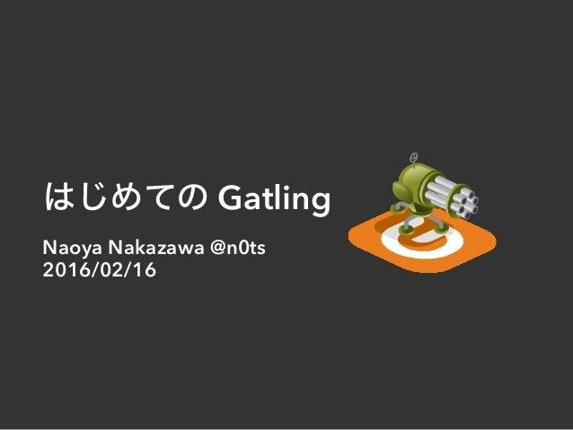 はじめての Gatling Naoya Nakazawa @n0ts 2016/02/16
