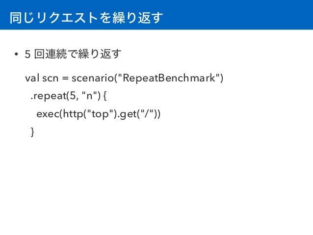 """同じリクエストを繰り返す • 5 回連続で繰り返す val scn = scenario(""""RepeatBenchmark"""") .repeat(5, """"n"""") { exec(http(""""top"""").get(""""/"""")) }"""