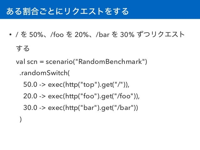 """ある割合ごとにリクエストをする • / を 50%、/foo を 20%、/bar を 30% ずつリクエスト する val scn = scenario(""""RandomBenchmark"""") .randomSwitch( 50.0 -> e..."""