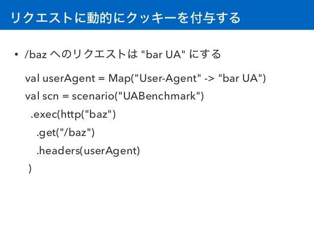 """リクエストに動的にクッキーを付与する • /baz へのリクエストは """"bar UA"""" にする val userAgent = Map(""""User-Agent"""" -> """"bar UA"""") val scn = scenario(""""UABenchm..."""