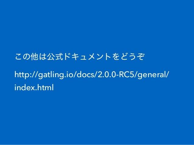 この他は公式ドキュメントをどうぞ http://gatling.io/docs/2.0.0-RC5/general/ index.html
